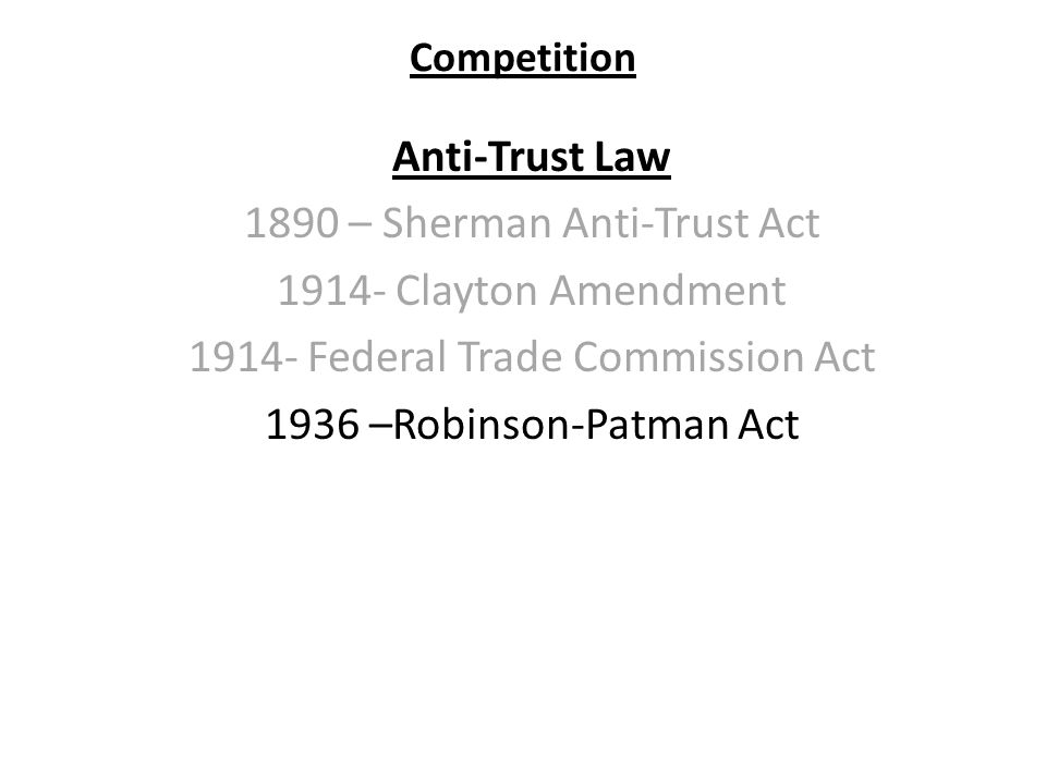 Competition Anti-Trust Law 1890 – Sherman Anti-Trust Act 1914- Clayton Amendment 1914- Federal Trade Commission Act 1936 –Robinson-Patman Act