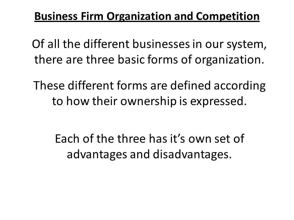 Business Firm Organization and Competition Of all the different businesses in our system, there are three basic forms of organization.