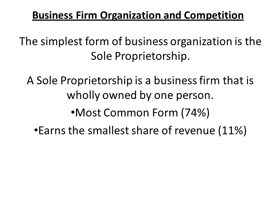 Business Firm Organization and Competition The simplest form of business organization is the Sole Proprietorship.