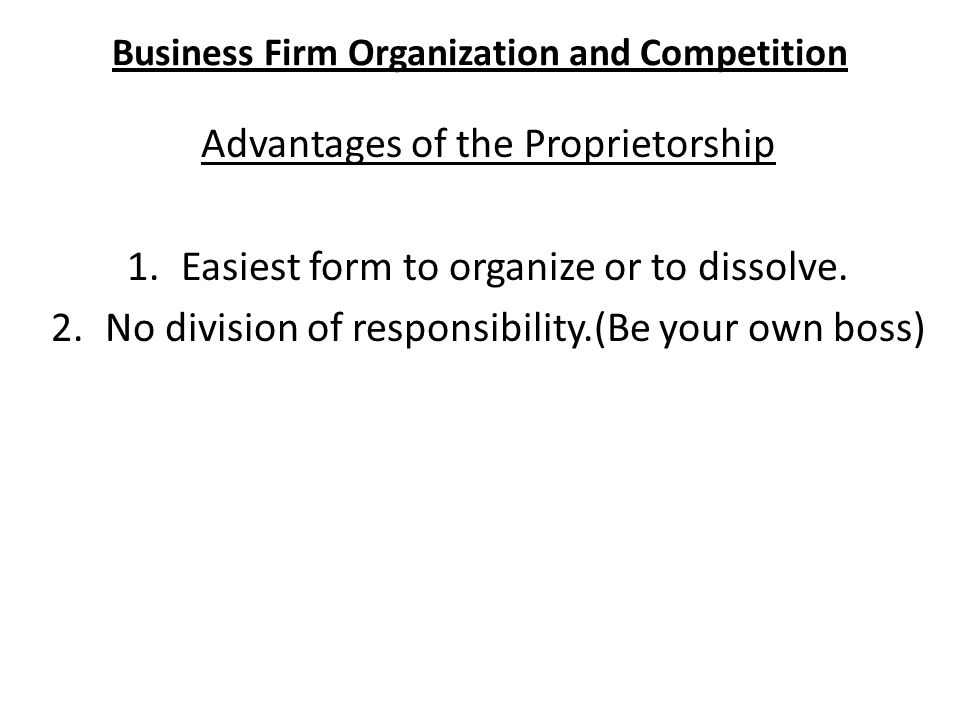 Business Firm Organization and Competition Advantages of the Proprietorship 1.Easiest form to organize or to dissolve.