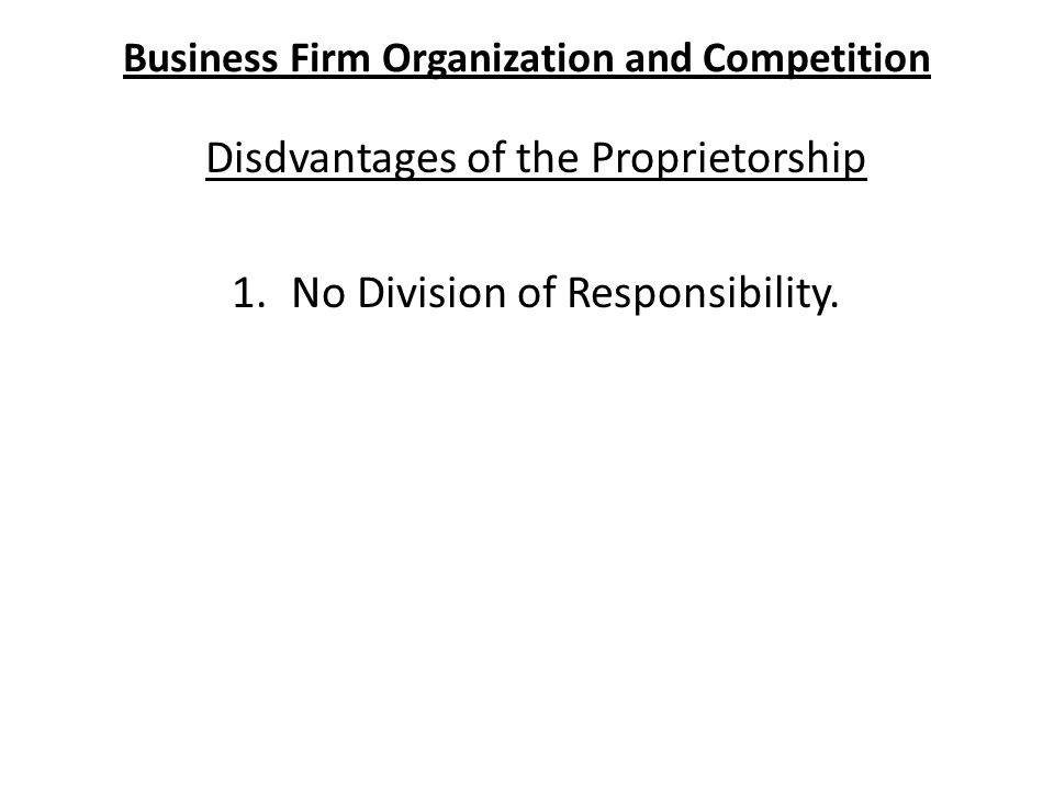 Business Firm Organization and Competition Disdvantages of the Proprietorship 1.No Division of Responsibility.