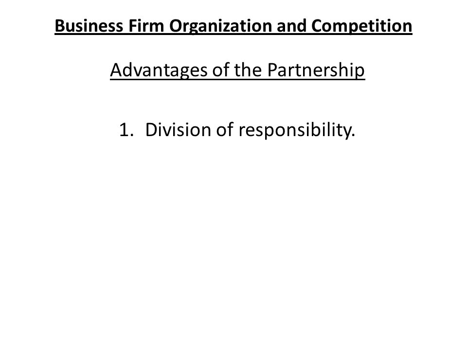 Business Firm Organization and Competition Advantages of the Partnership 1.Division of responsibility.
