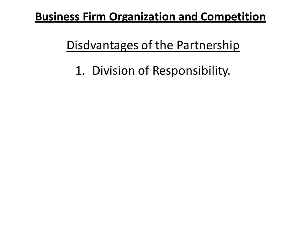 Business Firm Organization and Competition Disdvantages of the Partnership 1.Division of Responsibility.