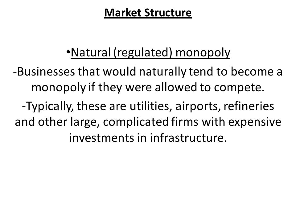 Market Structure Natural (regulated) monopoly -Businesses that would naturally tend to become a monopoly if they were allowed to compete.
