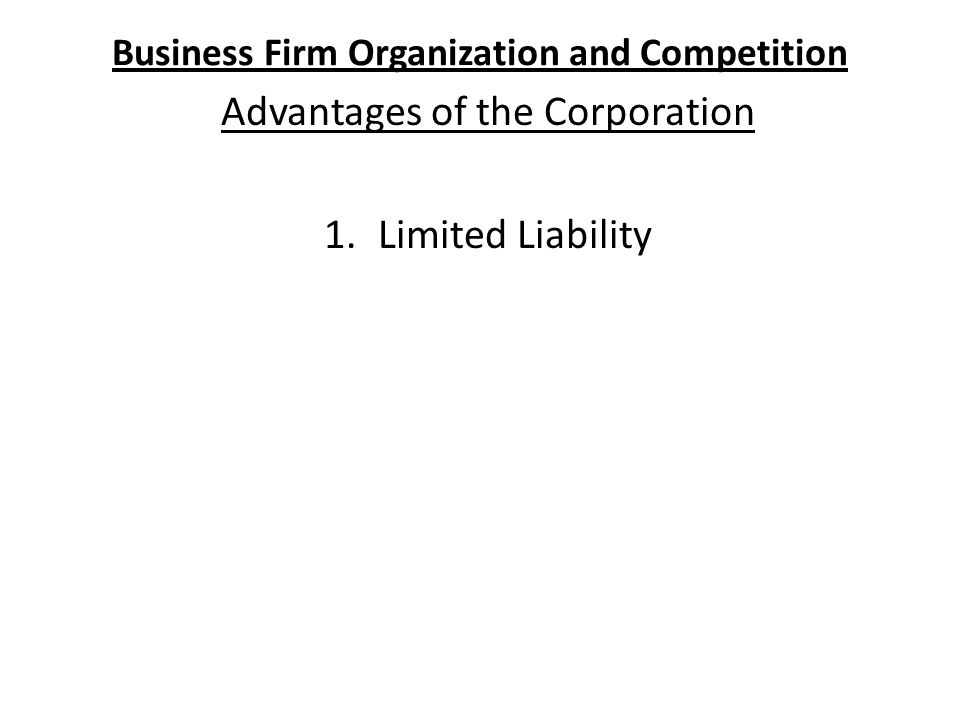 Business Firm Organization and Competition Advantages of the Corporation 1.Limited Liability