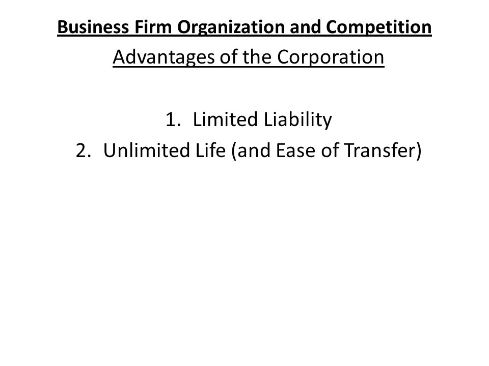 Business Firm Organization and Competition Advantages of the Corporation 1.Limited Liability 2.Unlimited Life (and Ease of Transfer)