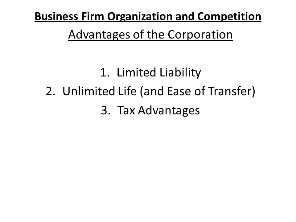 Business Firm Organization and Competition Advantages of the Corporation 1.Limited Liability 2.Unlimited Life (and Ease of Transfer) 3.Tax Advantages
