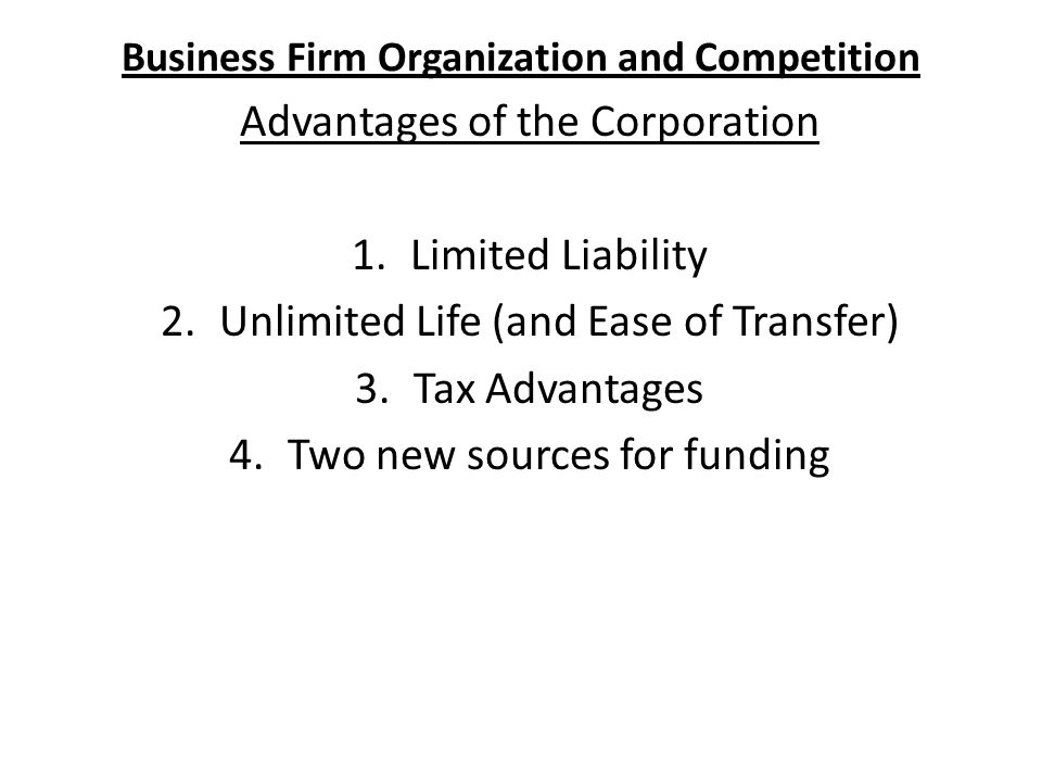 Business Firm Organization and Competition Advantages of the Corporation 1.Limited Liability 2.Unlimited Life (and Ease of Transfer) 3.Tax Advantages 4.Two new sources for funding