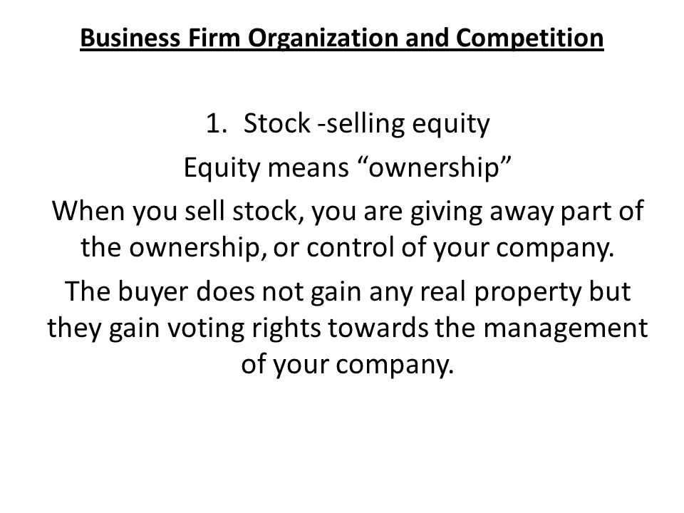 Business Firm Organization and Competition 1.Stock -selling equity Equity means ownership When you sell stock, you are giving away part of the ownership, or control of your company.