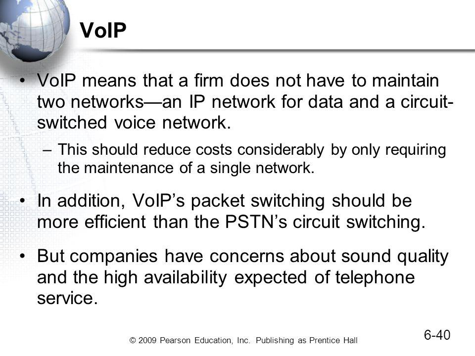 © 2009 Pearson Education, Inc. Publishing as Prentice Hall VoIP VoIP means that a firm does not have to maintain two networksan IP network for data an