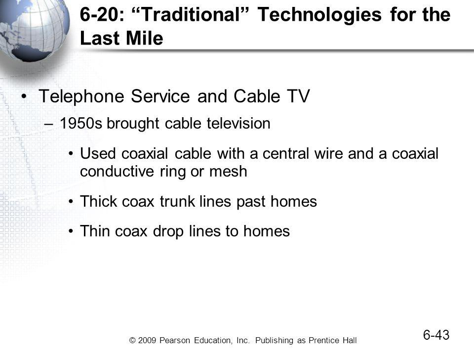 © 2009 Pearson Education, Inc. Publishing as Prentice Hall 6-20: Traditional Technologies for the Last Mile Telephone Service and Cable TV –1950s brou