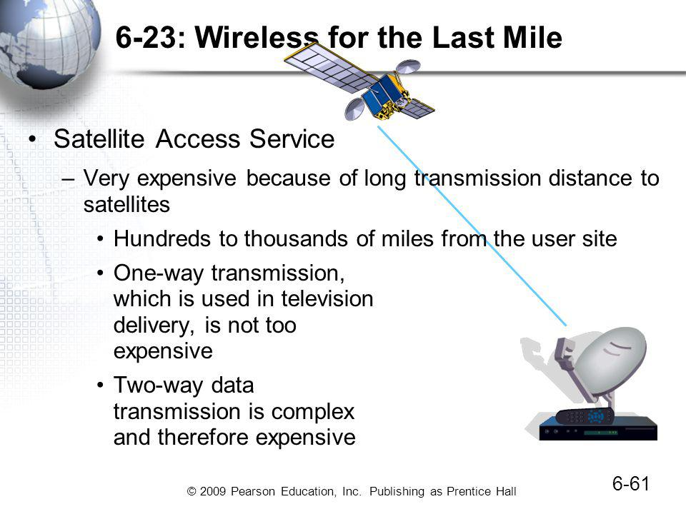 © 2009 Pearson Education, Inc. Publishing as Prentice Hall 6-23: Wireless for the Last Mile 6-61 Satellite Access Service –Very expensive because of l