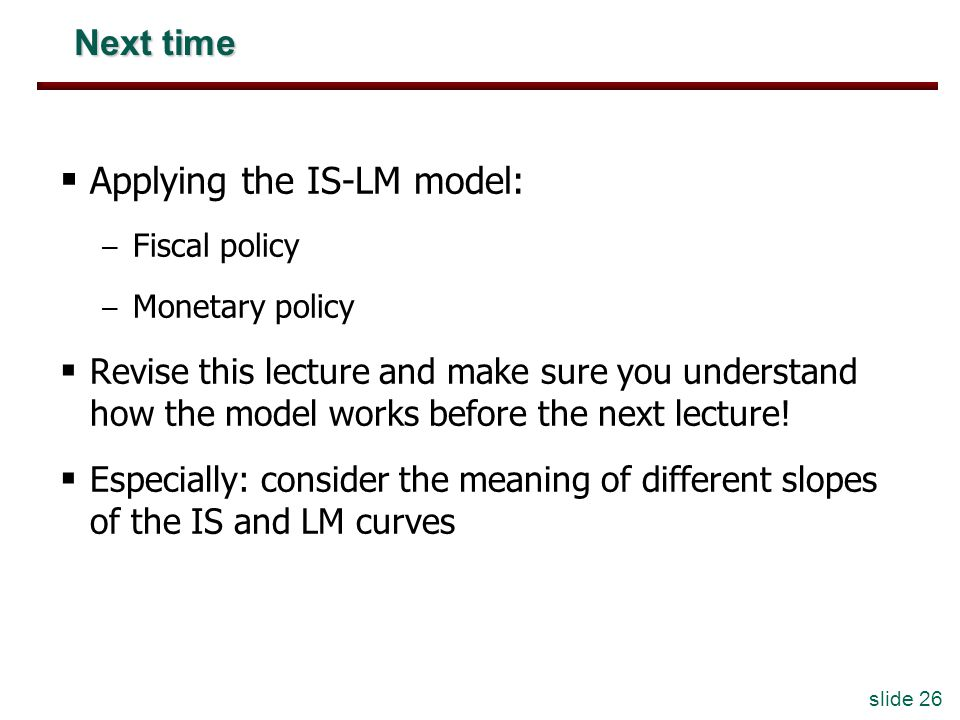 slide 26 Next time Applying the IS-LM model: – Fiscal policy – Monetary policy Revise this lecture and make sure you understand how the model works before the next lecture.
