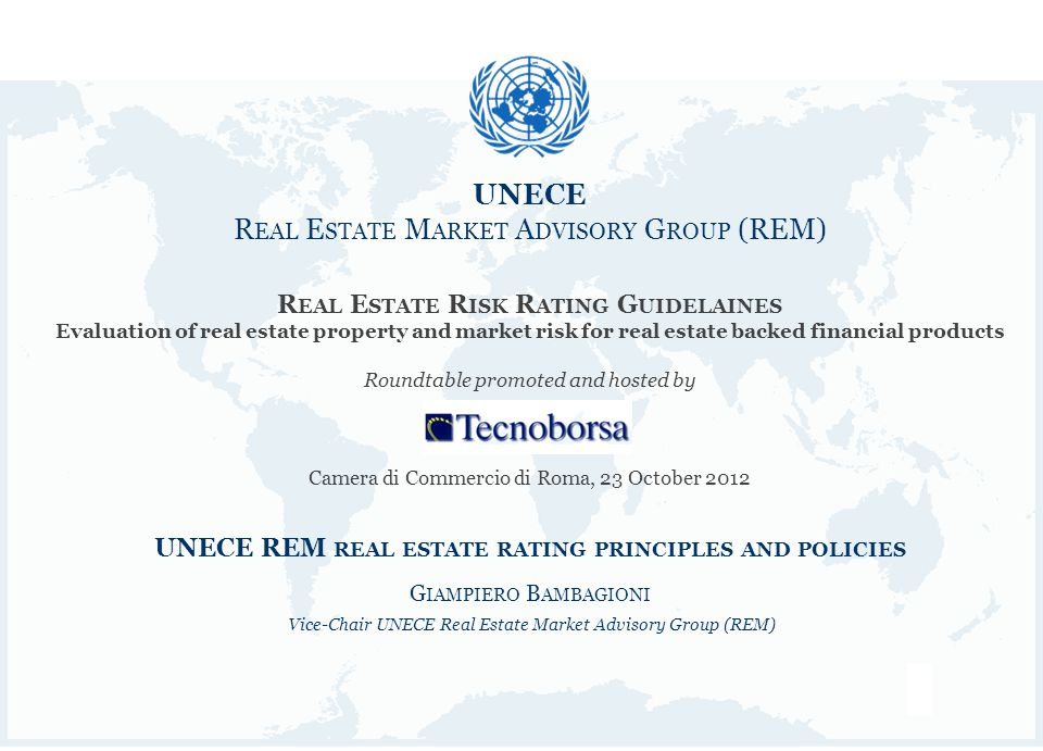 1 UNECE R EAL E STATE M ARKET A DVISORY G ROUP (REM) UNECE R EAL E STATE M ARKET A DVISORY G ROUP (REM) R EAL E STATE R ISK R ATING G UIDELAINES Evaluation of real estate property and market risk for real estate backed financial products Roundtable promoted and hosted by Camera di Commercio di Roma, 23 October 2012 UNECE REM REAL ESTATE RATING PRINCIPLES AND POLICIES G IAMPIERO B AMBAGIONI Vice-Chair UNECE Real Estate Market Advisory Group (REM)