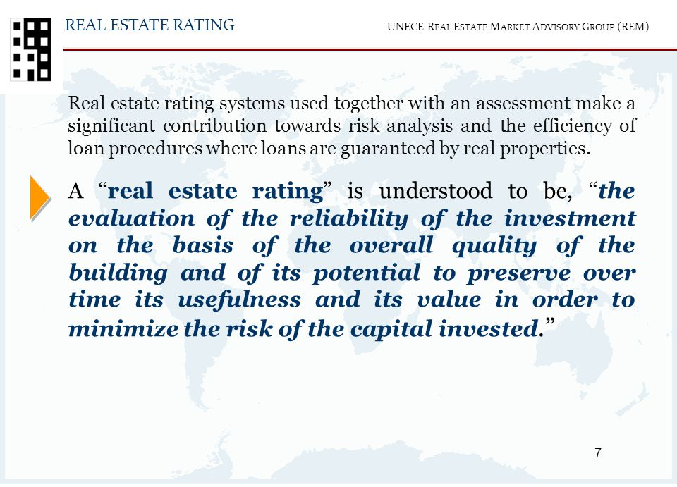 7 UNECE R EAL E STATE M ARKET A DVISORY G ROUP (REM) Real estate rating systems used together with an assessment make a significant contribution towards risk analysis and the efficiency of loan procedures where loans are guaranteed by real properties.