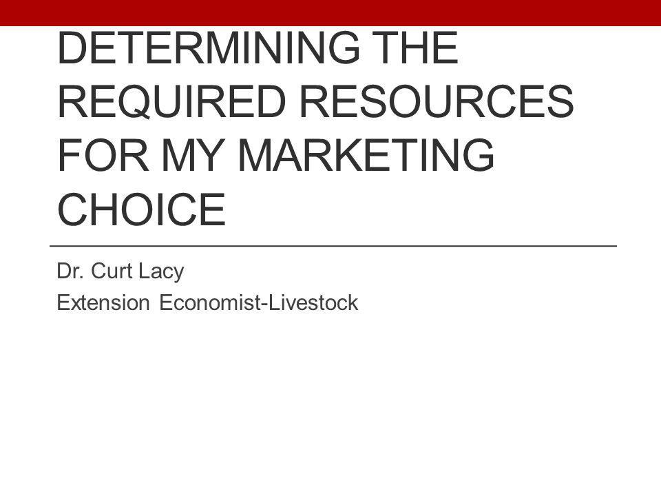 DETERMINING THE REQUIRED RESOURCES FOR MY MARKETING CHOICE Dr. Curt Lacy Extension Economist-Livestock