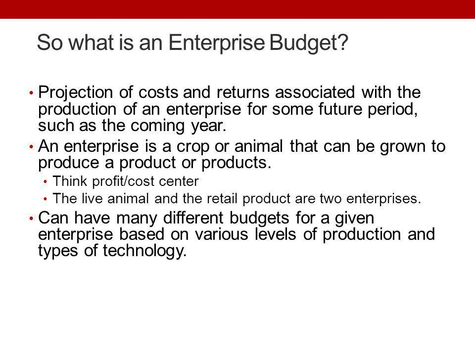 So what is an Enterprise Budget? Projection of costs and returns associated with the production of an enterprise for some future period, such as the c