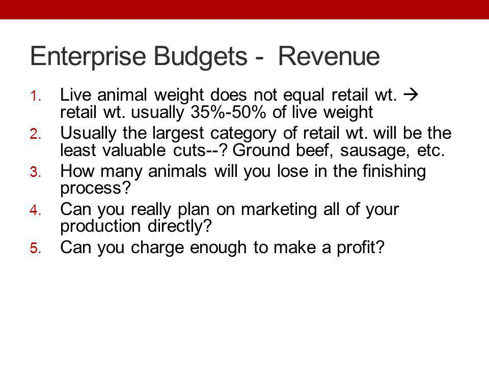 Enterprise Budgets - Revenue 1. Live animal weight does not equal retail wt. retail wt. usually 35%-50% of live weight 2. Usually the largest category