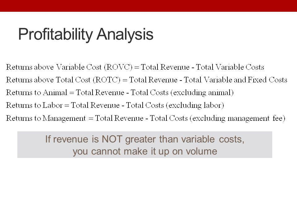 Profitability Analysis If revenue is NOT greater than variable costs, you cannot make it up on volume