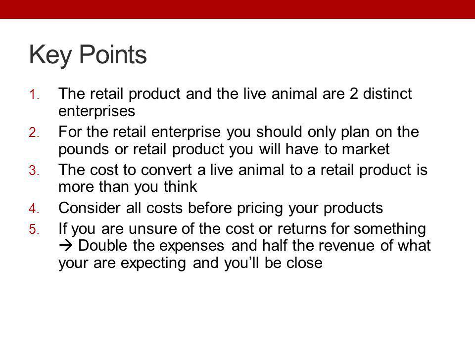 Key Points 1. The retail product and the live animal are 2 distinct enterprises 2. For the retail enterprise you should only plan on the pounds or ret