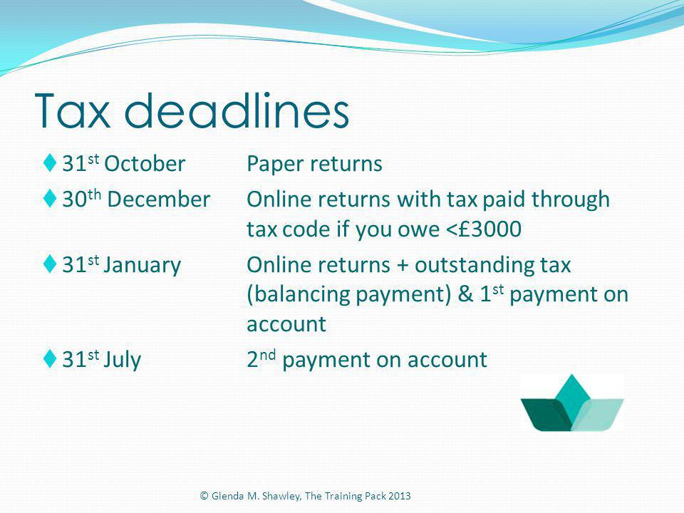 Tax deadlines 31 st OctoberPaper returns 30 th DecemberOnline returns with tax paid through tax code if you owe <£3000 31 st JanuaryOnline returns + o