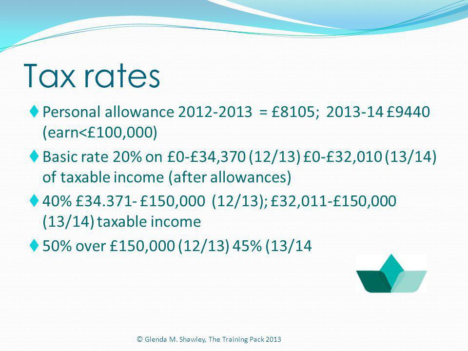 Tax rates Personal allowance 2012-2013 = £8105; 2013-14 £9440 (earn<£100,000) Basic rate 20% on £0-£34,370 (12/13) £0-£32,010 (13/14) of taxable incom
