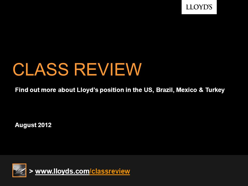 CLASS REVIEW August 2012 Find out more about Lloyds position in the US, Brazil, Mexico & Turkey > www.lloyds.com/classreview