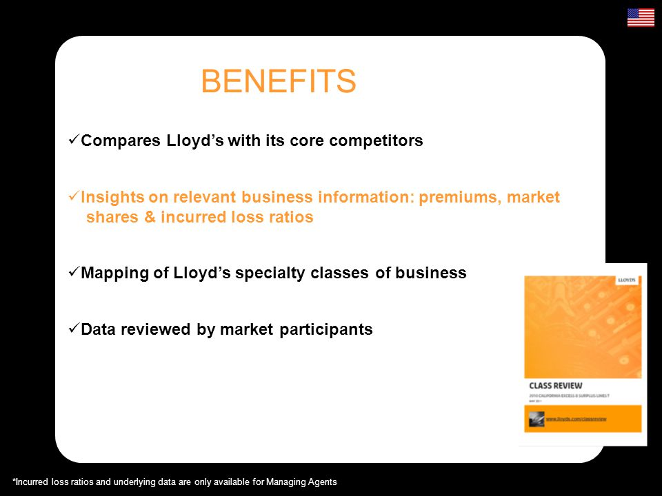 BENEFITS Compares Lloyds with its core competitors Mapping of Lloyds specialty classes of business Insights on relevant business information: premiums, market shares & incurred loss ratios Insights on relevant business information: premiums, market shares & incurred loss ratios Data reviewed by market participants *Incurred loss ratios and underlying data are only available for Managing Agents