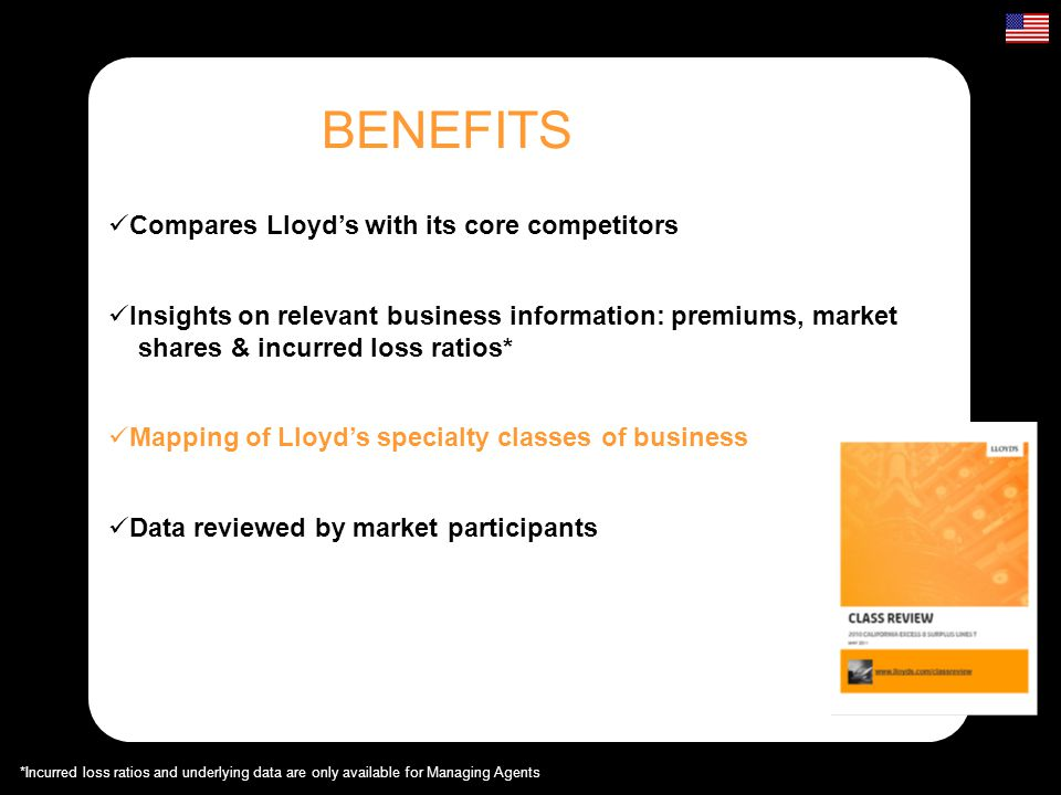 BENEFITS Compares Lloyds with its core competitors Mapping of Lloyds specialty classes of business Insights on relevant business information: premiums, market shares & incurred loss ratios* Insights on relevant business information: premiums, market shares & incurred loss ratios* Data reviewed by market participants *Incurred loss ratios and underlying data are only available for Managing Agents