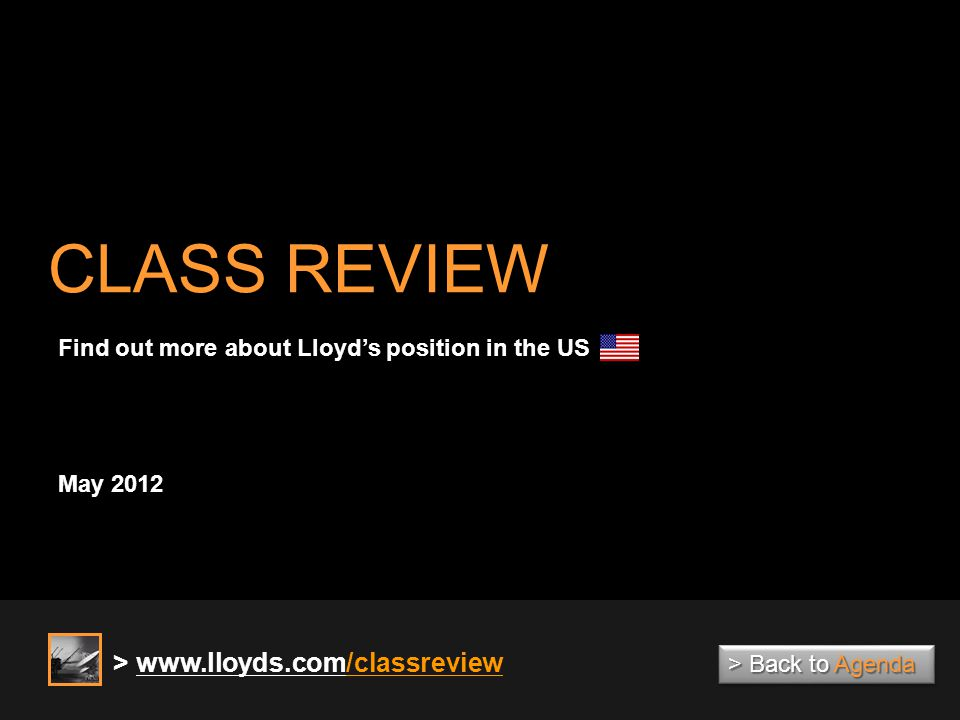 CLASS REVIEW May 2012 Find out more about Lloyds position in the US > www.lloyds.com/classreview > Back to Agenda > Back to Agenda > Back to Agenda > Back to Agenda