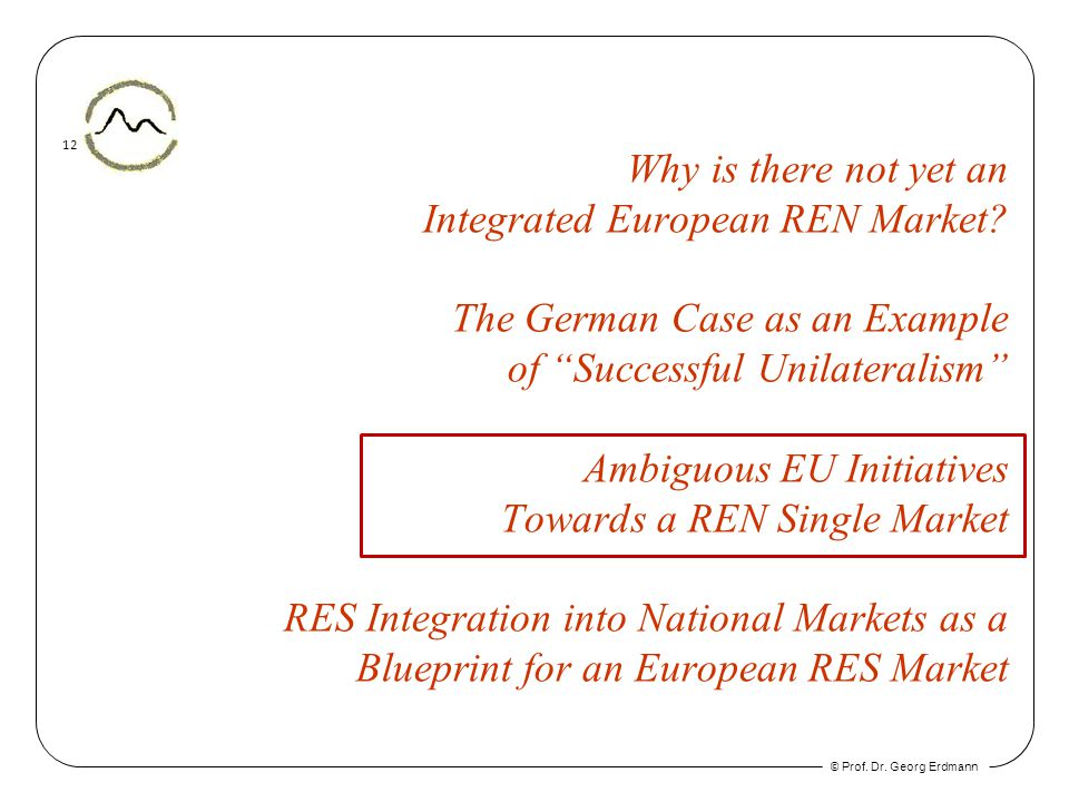 © Prof. Dr. Georg Erdmann 12 Why is there not yet an Integrated European REN Market? The German Case as an Example of Successful Unilateralism Ambiguo