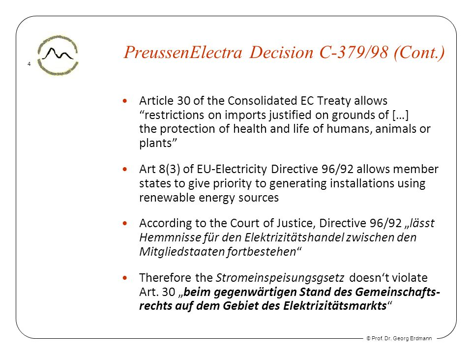 © Prof. Dr. Georg Erdmann 4 PreussenElectra Decision C-379/98 (Cont.) Article 30 of the Consolidated EC Treaty allows restrictions on imports justifie