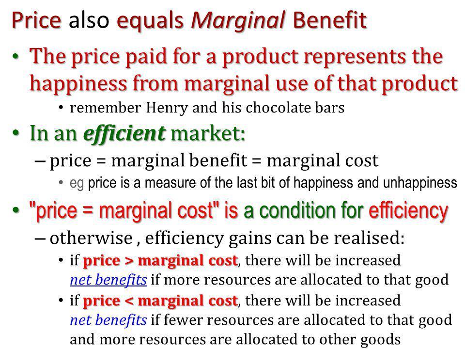Price equals Marginal Benefit Price also equals Marginal Benefit The price paid for a product represents the happiness from marginal use of that product The price paid for a product represents the happiness from marginal use of that product remember Henry and his chocolate bars In an efficient market: In an efficient market: – price = marginal benefit = marginal cost eg price is a measure of the last bit of happiness and unhappiness price = marginal cost is a condition for efficiency price = marginal cost is a condition for efficiency – otherwise, efficiency gains can be realised: price > marginal cost if price > marginal cost, there will be increased net benefits if more resources are allocated to that good net benefits price < marginal cost if price < marginal cost, there will be increased net benefits if fewer resources are allocated to that good and more resources are allocated to other goods