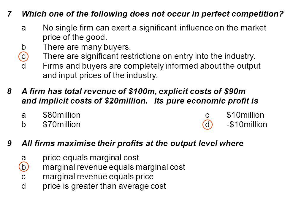 7 Which one of the following does not occur in perfect competition? a No single firm can exert a significantinfluence on the market price ofthe good.