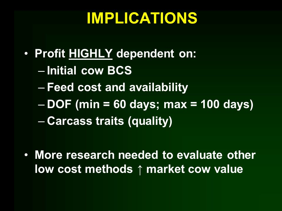 IMPLICATIONS Profit HIGHLY dependent on: –Initial cow BCS –Feed cost and availability –DOF (min = 60 days; max = 100 days) –Carcass traits (quality) M