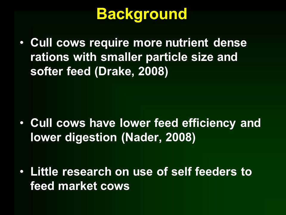 Background Cull cows require more nutrient dense rations with smaller particle size and softer feed (Drake, 2008) Cull cows have lower feed efficiency