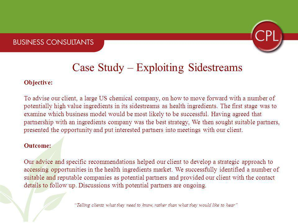 Telling clients what they need to know, rather than what they would like to hear Case Study – Exploiting Sidestreams Objective: To advise our client, a large US chemical company, on how to move forward with a number of potentially high value ingredients in its sidestreams as health ingredients.