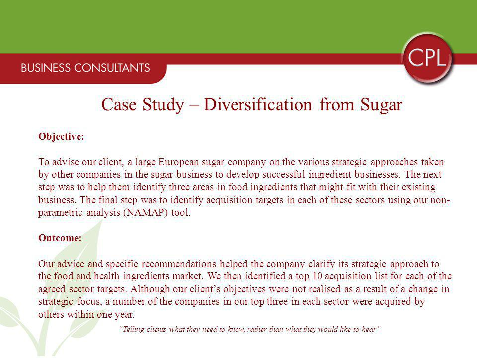 Telling clients what they need to know, rather than what they would like to hear Case Study – Diversification from Sugar Objective: To advise our client, a large European sugar company on the various strategic approaches taken by other companies in the sugar business to develop successful ingredient businesses.
