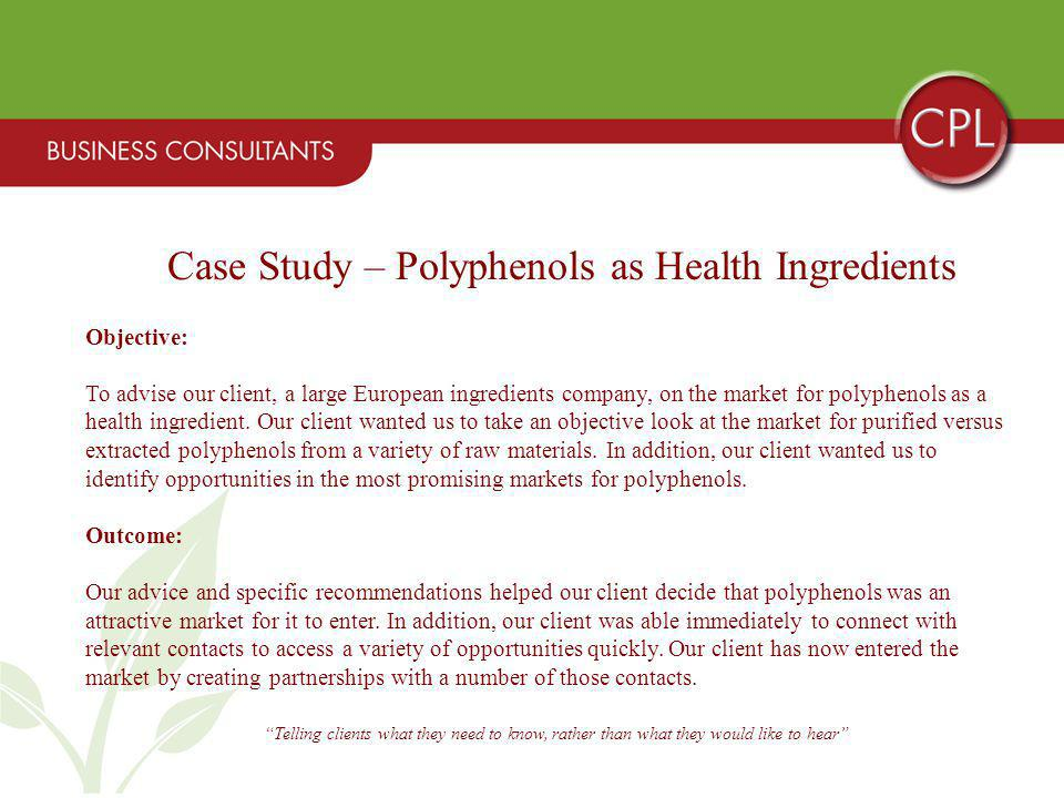 Telling clients what they need to know, rather than what they would like to hear Case Study – Polyphenols as Health Ingredients Objective: To advise our client, a large European ingredients company, on the market for polyphenols as a health ingredient.