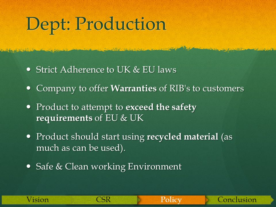 Dept: Production Strict Adherence to UK & EU laws Strict Adherence to UK & EU laws Company to offer Warranties of RIB s to customers Company to offer Warranties of RIB s to customers Product to attempt to exceed the safety requirements of EU & UK Product to attempt to exceed the safety requirements of EU & UK Product should start using recycled material (as much as can be used).