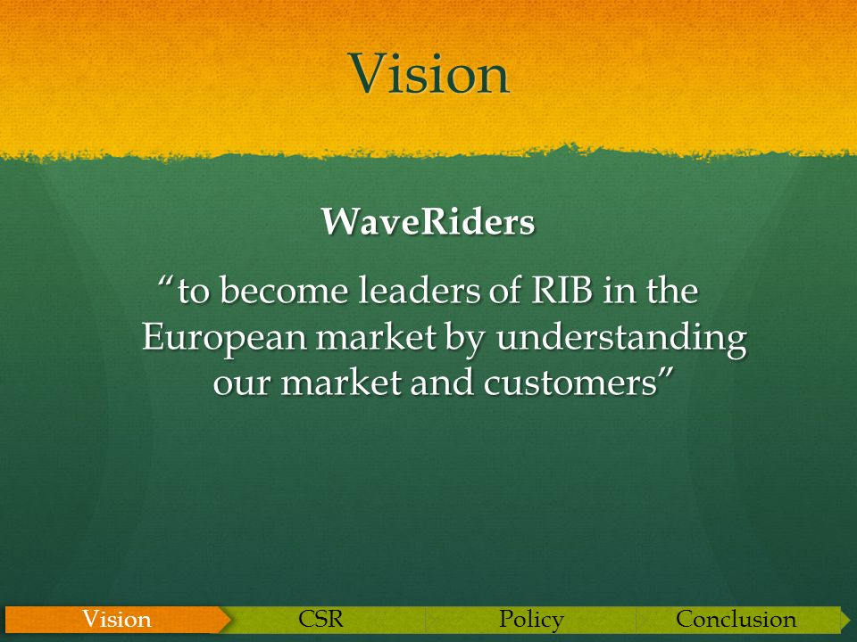 Vision WaveRiders to become leaders of RIB in the European market by understanding our market and customers ConclusionPolicyCSR Vision