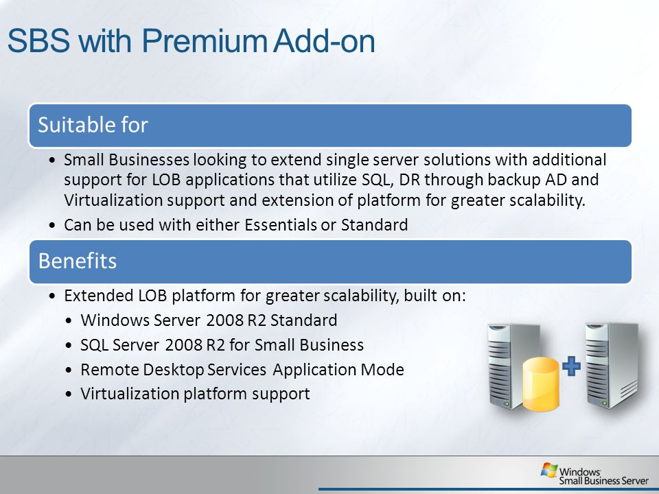 SBS with Premium Add-on Suitable for Small Businesses looking to extend single server solutions with additional support for LOB applications that utilize SQL, DR through backup AD and Virtualization support and extension of platform for greater scalability.