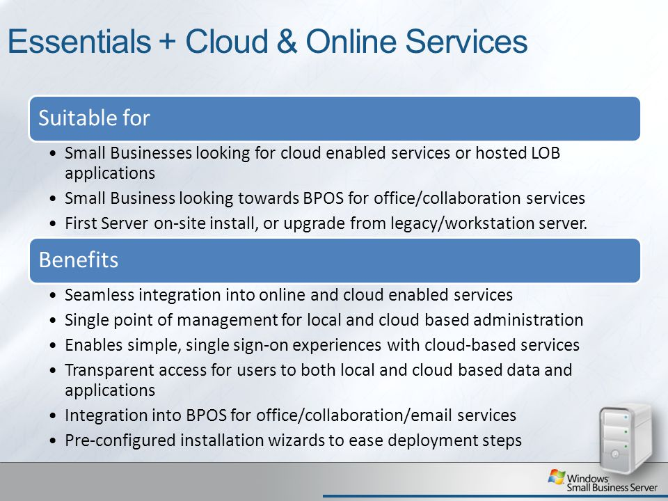 Essentials + Cloud & Online Services Suitable for Small Businesses looking for cloud enabled services or hosted LOB applications Small Business looking towards BPOS for office/collaboration services First Server on-site install, or upgrade from legacy/workstation server.
