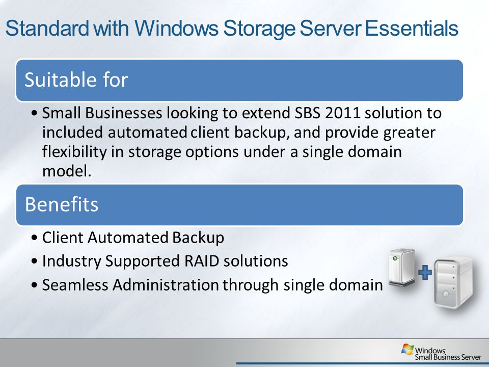 Standard with Windows Storage Server Essentials Suitable for Small Businesses looking to extend SBS 2011 solution to included automated client backup, and provide greater flexibility in storage options under a single domain model.