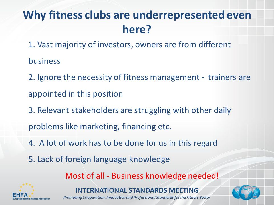 INTERNATIONAL STANDARDS MEETING Promoting Cooperation, Innovation and Professional Standards for the Fitness Sector Why fitness clubs are underrepresented even here.
