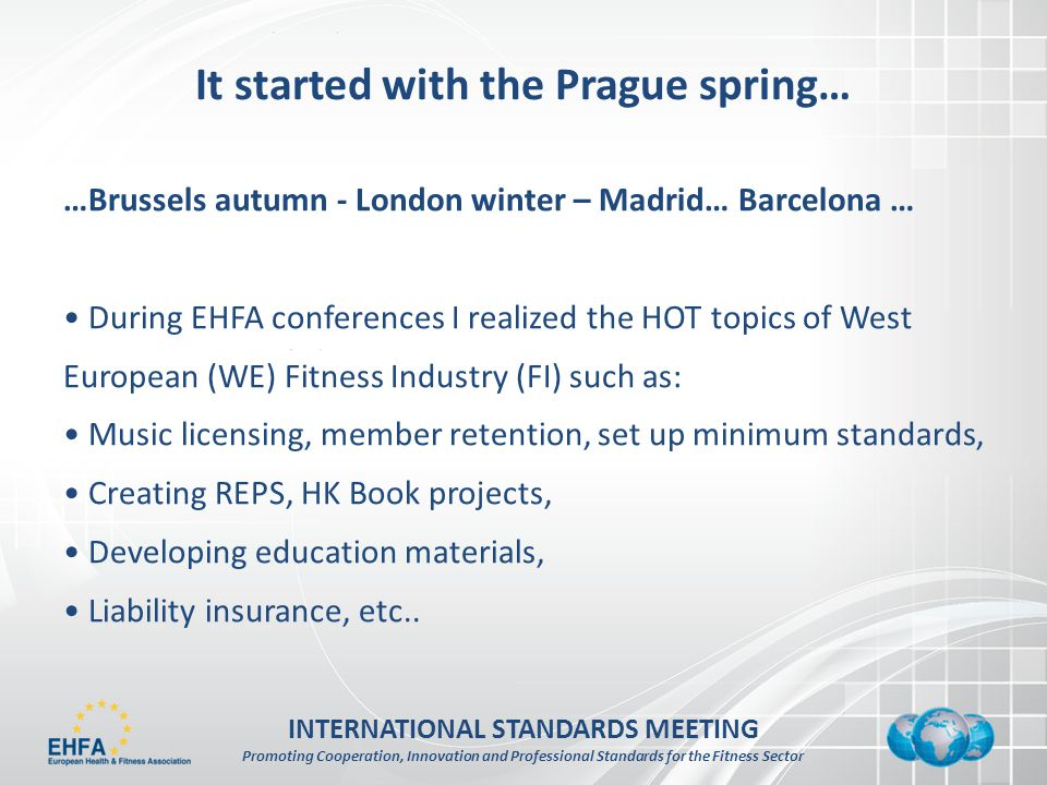 INTERNATIONAL STANDARDS MEETING Promoting Cooperation, Innovation and Professional Standards for the Fitness Sector It started with the Prague spring… …Brussels autumn - London winter – Madrid… Barcelona … During EHFA conferences I realized the HOT topics of West European (WE) Fitness Industry (FI) such as: Music licensing, member retention, set up minimum standards, Creating REPS, HK Book projects, Developing education materials, Liability insurance, etc..