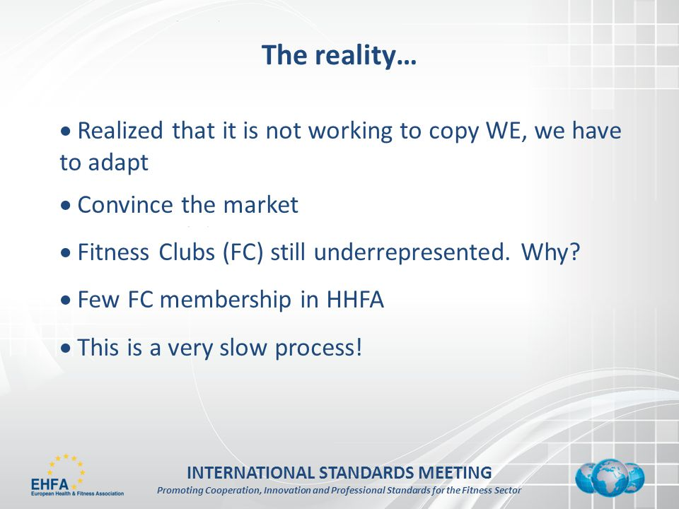INTERNATIONAL STANDARDS MEETING Promoting Cooperation, Innovation and Professional Standards for the Fitness Sector The reality… Realized that it is not working to copy WE, we have to adapt Convince the market Fitness Clubs (FC) still underrepresented.