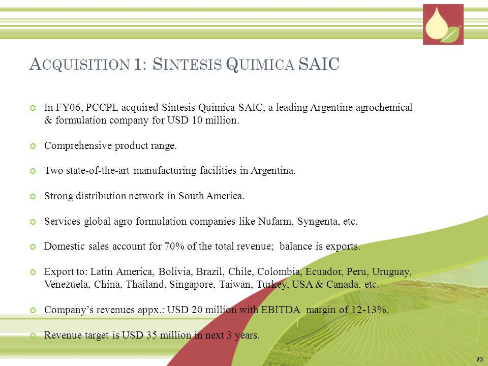 A CQUISITION 1: S INTESIS Q UIMICA SAIC In FY06, PCCPL acquired Sintesis Quimica SAIC, a leading Argentine agrochemical & formulation company for USD