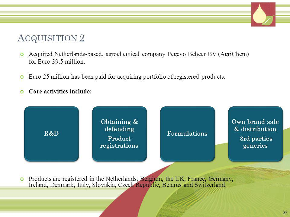 A CQUISITION 2 Acquired Netherlands-based, agrochemical company Pegevo Beheer BV (AgriChem) for Euro 39.5 million. Euro 25 million has been paid for a