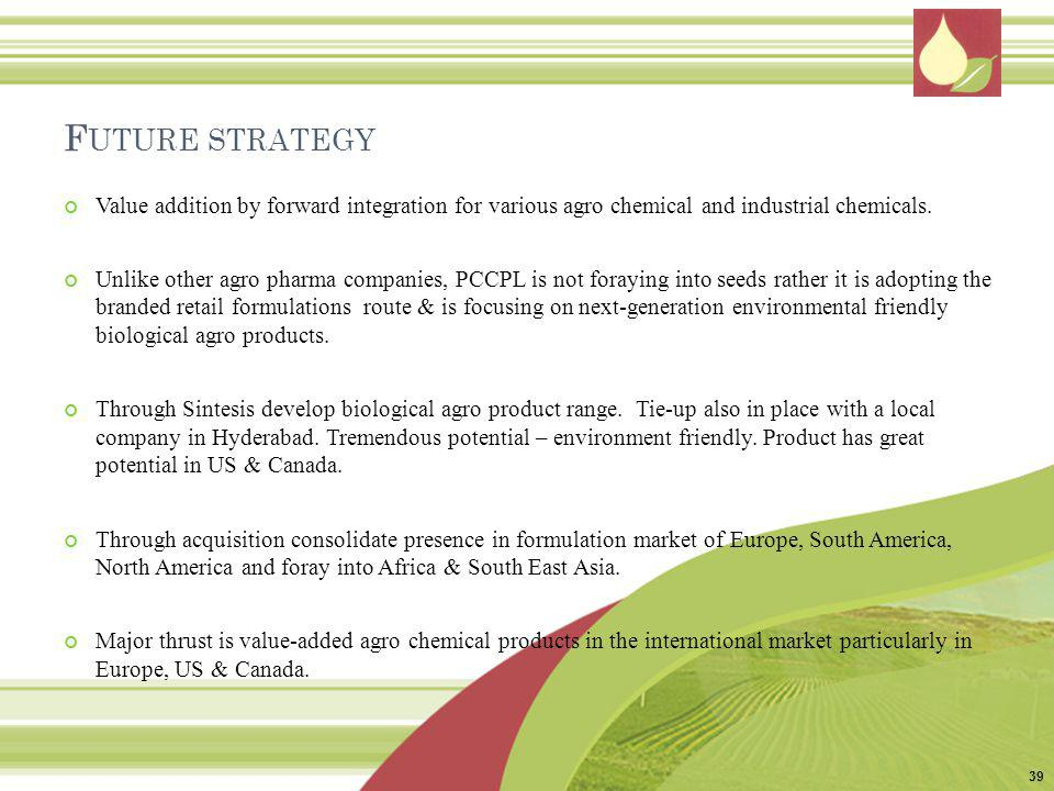 F UTURE STRATEGY Value addition by forward integration for various agro chemical and industrial chemicals. Unlike other agro pharma companies, PCCPL i